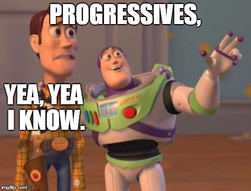 X, X Everywhere Meme | PROGRESSIVES, YEA, YEA I KNOW. | image tagged in memes,x x everywhere | made w/ Imgflip meme maker