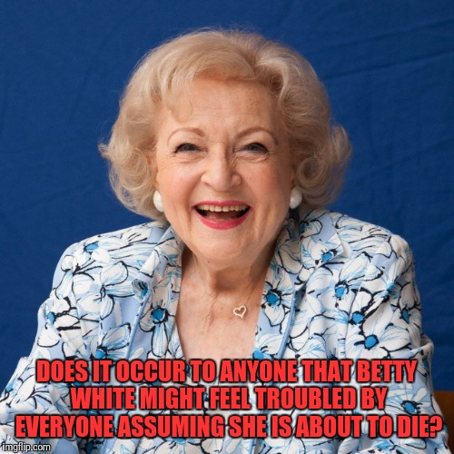 Kind of a Rude Thing to Keep Saying. | DOES IT OCCUR TO ANYONE THAT BETTY WHITE MIGHT FEEL TROUBLED BY EVERYONE ASSUMING SHE IS ABOUT TO DIE? | image tagged in betty white | made w/ Imgflip meme maker