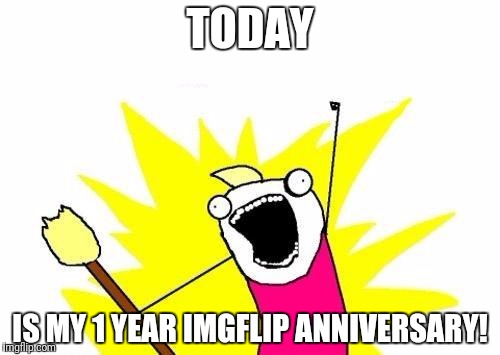 Came here a year ago to make a meme for a gaming forum.Now I've been here a year.I don't think I'll ever regret making a account | TODAY IS MY 1 YEAR IMGFLIP ANNIVERSARY! | image tagged in x all the y,1year,imgflipanninversary | made w/ Imgflip meme maker