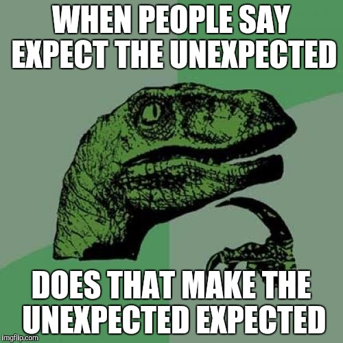 Philosoraptor Meme | WHEN PEOPLE SAY EXPECT THE UNEXPECTED DOES THAT MAKE THE UNEXPECTED EXPECTED | image tagged in memes,philosoraptor | made w/ Imgflip meme maker