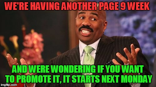 Steve Harvey Meme | WE'RE HAVING ANOTHER PAGE 9 WEEK AND WERE WONDERING IF YOU WANT TO PROMOTE IT, IT STARTS NEXT MONDAY | image tagged in memes,steve harvey | made w/ Imgflip meme maker