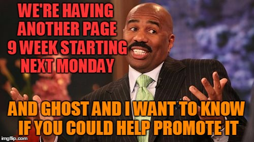 Steve Harvey Meme | WE'RE HAVING ANOTHER PAGE 9 WEEK STARTING NEXT MONDAY AND GHOST AND I WANT TO KNOW IF YOU COULD HELP PROMOTE IT | image tagged in memes,steve harvey | made w/ Imgflip meme maker