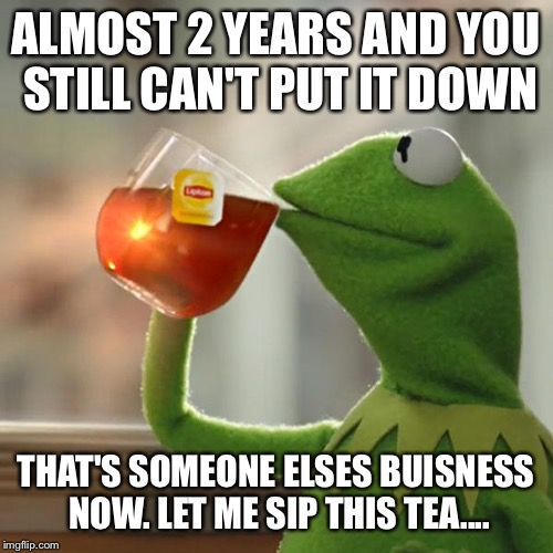 But Thats None Of My Business Meme | ALMOST 2 YEARS AND YOU STILL CAN'T PUT IT DOWN THAT'S SOMEONE ELSES BUISNESS NOW. LET ME SIP THIS TEA.... | image tagged in memes,but thats none of my business,kermit the frog | made w/ Imgflip meme maker