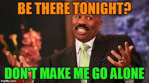 Steve Harvey Meme | BE THERE TONIGHT? DON'T MAKE ME GO ALONE | image tagged in memes,steve harvey | made w/ Imgflip meme maker