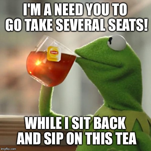 But Thats None Of My Business Meme | I'M A NEED YOU TO GO TAKE SEVERAL SEATS! WHILE I SIT BACK AND SIP ON THIS TEA | image tagged in memes,but thats none of my business,kermit the frog | made w/ Imgflip meme maker