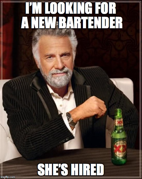 The Most Interesting Man In The World Meme | I'M LOOKING FOR A NEW BARTENDER SHE'S HIRED | image tagged in memes,the most interesting man in the world | made w/ Imgflip meme maker