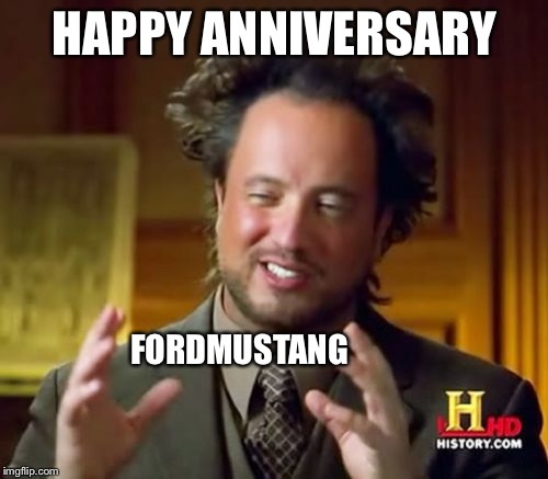 Ancient Aliens Meme | HAPPY ANNIVERSARY FORDMUSTANG | image tagged in memes,ancient aliens | made w/ Imgflip meme maker
