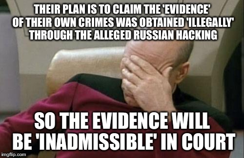 Captain Picard Facepalm Meme | THEIR PLAN IS TO CLAIM THE 'EVIDENCE' OF THEIR OWN CRIMES WAS OBTAINED 'ILLEGALLY' THROUGH THE ALLEGED RUSSIAN HACKING SO THE EVIDENCE WILL  | image tagged in memes,captain picard facepalm | made w/ Imgflip meme maker