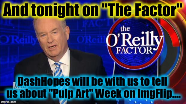 "Bill O'Rilley | And tonight on ""The Factor"" DashHopes will be with us to tell us about ""Pulp Art"" Week on ImgFlip.... 