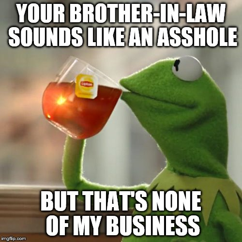 But Thats None Of My Business Meme | YOUR BROTHER-IN-LAW SOUNDS LIKE AN ASSHOLE BUT THAT'S NONE OF MY BUSINESS | image tagged in memes,but thats none of my business,kermit the frog | made w/ Imgflip meme maker