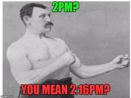 2PM? YOU MEAN 2:16PM? | made w/ Imgflip meme maker