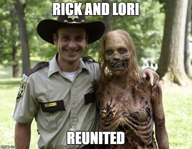 The Walking Dead Rick Grimes | RICK AND LORI REUNITED | image tagged in the walking dead rick grimes | made w/ Imgflip meme maker