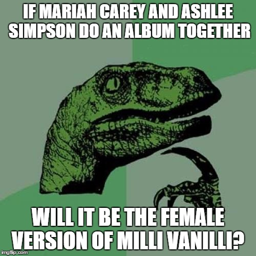 will it? | IF MARIAH CAREY AND ASHLEE SIMPSON DO AN ALBUM TOGETHER WILL IT BE THE FEMALE VERSION OF MILLI VANILLI? | image tagged in memes,philosoraptor,ashlee simpson,mariah carey,milli vanilli | made w/ Imgflip meme maker