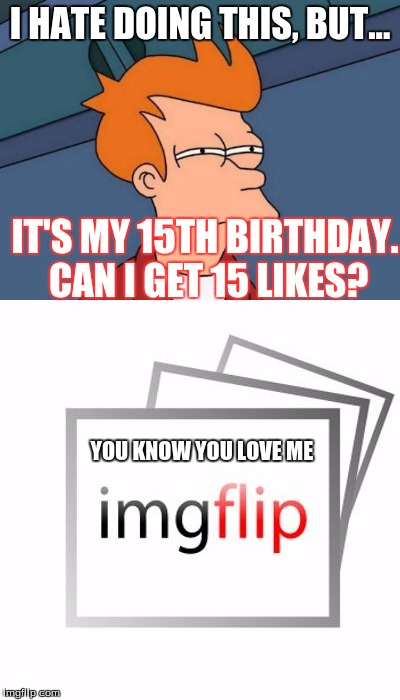 I have turned into a like begger on my birthday Upvote me | I HATE DOING THIS, BUT... IT'S MY 15TH BIRTHDAY. CAN I GET 15 LIKES? YOU KNOW YOU LOVE ME | image tagged in birthday,memes,happy birthday,imgflip,you know you love me imglip | made w/ Imgflip meme maker