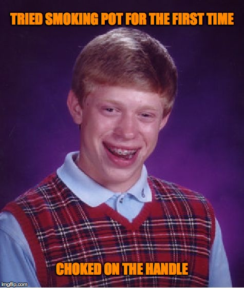 Bad Luck Brian Meme | TRIED SMOKING POT FOR THE FIRST TIME CHOKED ON THE HANDLE | image tagged in memes,bad luck brian | made w/ Imgflip meme maker