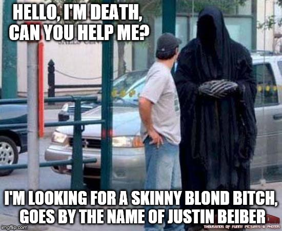 2017 hunting season is open | HELLO, I'M DEATH, CAN YOU HELP ME? I'M LOOKING FOR A SKINNY BLOND B**CH, GOES BY THE NAME OF JUSTIN BEIBER | image tagged in 2017,memes | made w/ Imgflip meme maker