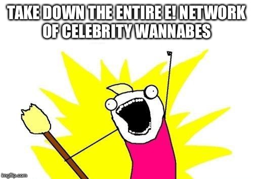 X All The Y Meme | TAKE DOWN THE ENTIRE E! NETWORK OF CELEBRITY WANNABES | image tagged in memes,x all the y | made w/ Imgflip meme maker