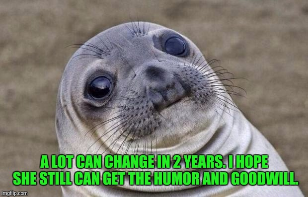 Awkward Moment Sealion Meme | A LOT CAN CHANGE IN 2 YEARS. I HOPE SHE STILL CAN GET THE HUMOR AND GOODWILL. | image tagged in memes,awkward moment sealion | made w/ Imgflip meme maker