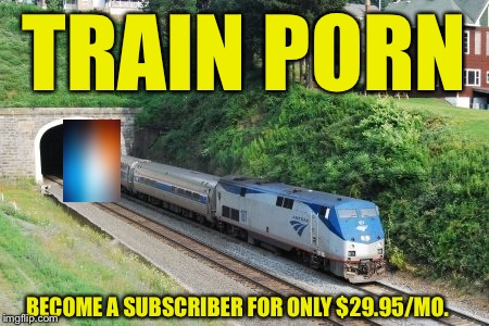 TRAIN PORN BECOME A SUBSCRIBER FOR ONLY $29.95/MO. | made w/ Imgflip meme maker
