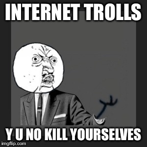 Y u no kill yourself | INTERNET TROLLS Y U NO KILL YOURSELVES | image tagged in y u no kill yourself | made w/ Imgflip meme maker