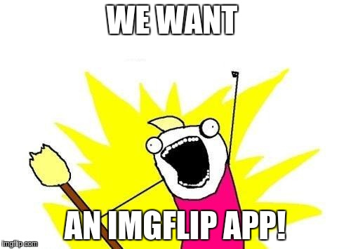 X All The Y Meme | WE WANT AN IMGFLIP APP! | image tagged in memes,x all the y | made w/ Imgflip meme maker