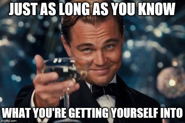 Leonardo Dicaprio Cheers Meme | JUST AS LONG AS YOU KNOW WHAT YOU'RE GETTING YOURSELF INTO | image tagged in memes,leonardo dicaprio cheers | made w/ Imgflip meme maker
