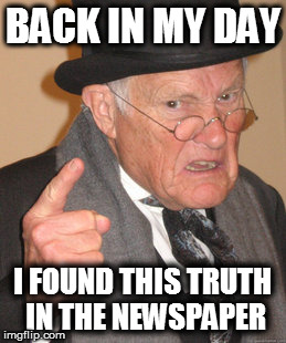Back In My Day Meme | BACK IN MY DAY I FOUND THIS TRUTH IN THE NEWSPAPER | image tagged in memes,back in my day | made w/ Imgflip meme maker