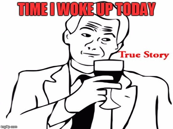 TIME I WOKE UP TODAY | made w/ Imgflip meme maker