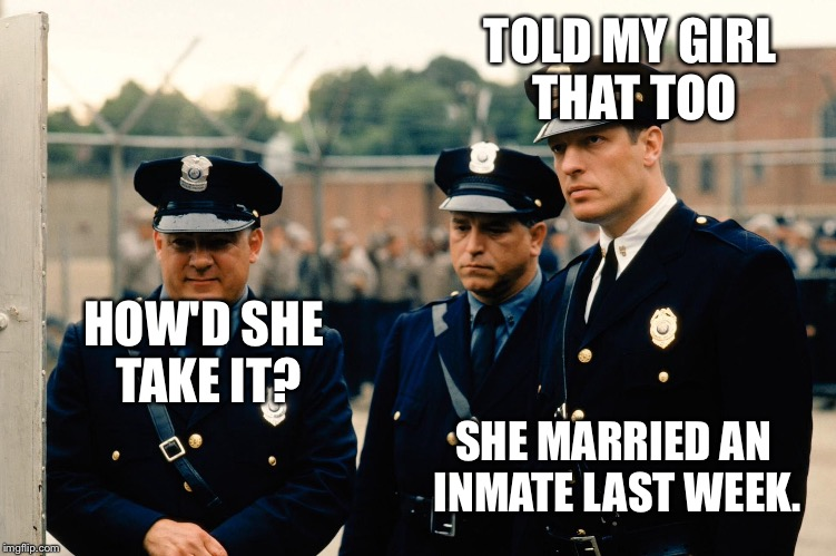 TOLD MY GIRL THAT TOO HOW'D SHE TAKE IT? SHE MARRIED AN INMATE LAST WEEK. | made w/ Imgflip meme maker