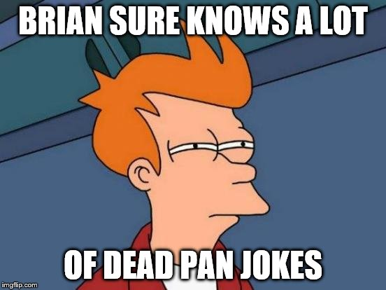 Futurama Fry Meme | BRIAN SURE KNOWS A LOT OF DEAD PAN JOKES | image tagged in memes,futurama fry | made w/ Imgflip meme maker