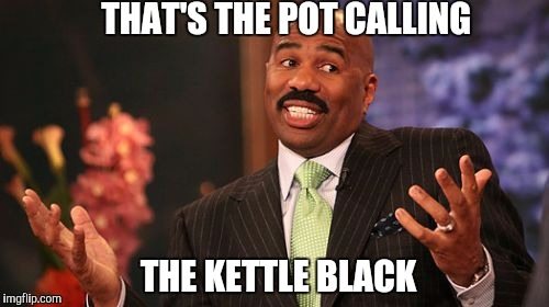 Steve Harvey Meme | THAT'S THE POT CALLING THE KETTLE BLACK | image tagged in memes,steve harvey | made w/ Imgflip meme maker