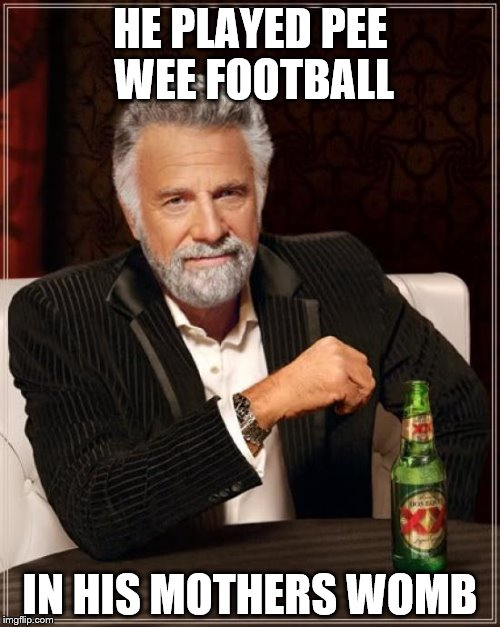 The Most Interesting Man In The World Found His Pee Pee  | HE PLAYED PEE WEE FOOTBALL IN HIS MOTHERS WOMB | image tagged in memes,the most interesting man in the world,pee wee | made w/ Imgflip meme maker