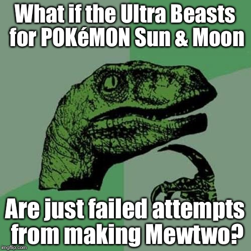 Well, what do ya know? It rhymes... sorta? | What if the Ultra Beasts for POKéMON Sun & Moon Are just failed attempts from making Mewtwo? | image tagged in memes,philosoraptor,pokmon sun  moon,wat | made w/ Imgflip meme maker