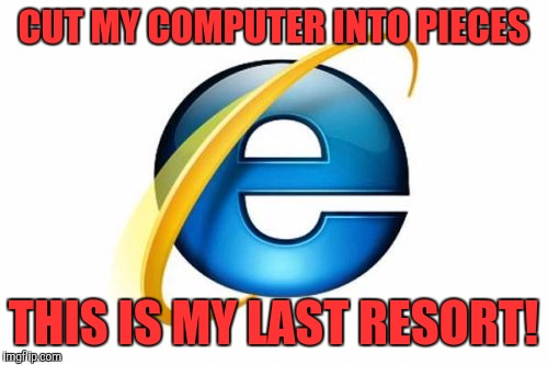 Internet Explorer Meme |  CUT MY COMPUTER INTO PIECES; THIS IS MY LAST RESORT! | image tagged in memes,internet explorer | made w/ Imgflip meme maker