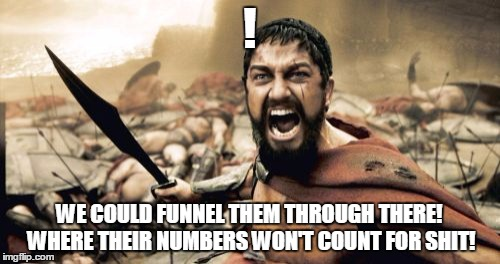 Sparta Leonidas Meme | ! WE COULD FUNNEL THEM THROUGH THERE! WHERE THEIR NUMBERS WON'T COUNT FOR SHIT! | image tagged in memes,sparta leonidas | made w/ Imgflip meme maker