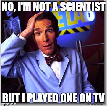 Bill Nye The Science Guy | NO, I'M NOT A SCIENTIST BUT I PLAYED ONE ON TV | image tagged in memes,bill nye the science guy | made w/ Imgflip meme maker