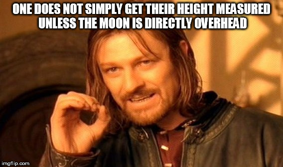 One Does Not Simply Meme | ONE DOES NOT SIMPLY GET THEIR HEIGHT MEASURED UNLESS THE MOON IS DIRECTLY OVERHEAD | image tagged in memes,one does not simply | made w/ Imgflip meme maker
