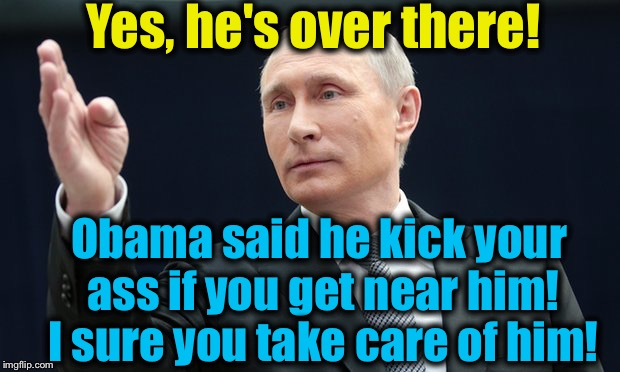 Yes, he's over there! Obama said he kick your ass if you get near him! I sure you take care of him! | made w/ Imgflip meme maker