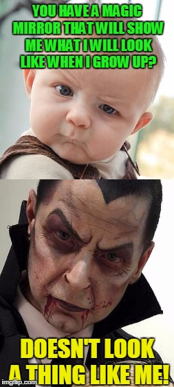 Creep kids out... Show em what they'll look like when they are older! | YOU HAVE A MAGIC MIRROR THAT WILL SHOW ME WHAT I WILL LOOK LIKE WHEN I GROW UP? DOESN'T LOOK A THING LIKE ME! | image tagged in skeptical baby,dracula,growing up,growing older | made w/ Imgflip meme maker