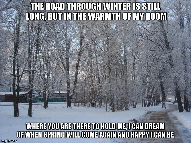 Dreaming of Spring | THE ROAD THROUGH WINTER IS STILL LONG, BUT IN THE WARMTH OF MY ROOM WHERE YOU ARE THERE TO HOLD ME, I CAN DREAM OF WHEN SPRING WILL COME AGA | image tagged in spring,winter,dreams,rooms,roads | made w/ Imgflip meme maker