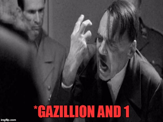 *GAZILLION AND 1 | made w/ Imgflip meme maker
