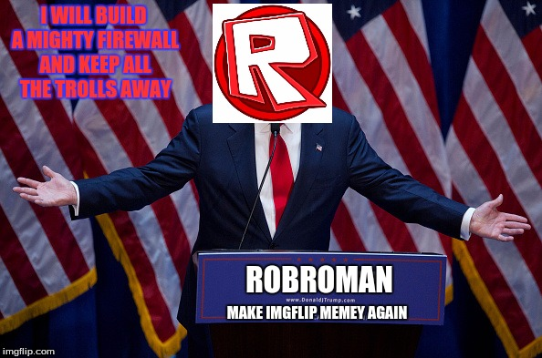 an update for when the Election goes on |  I WILL BUILD A MIGHTY FIREWALL AND KEEP ALL THE TROLLS AWAY; ROBROMAN; MAKE IMGFLIP MEMEY AGAIN | image tagged in trump bruh,imgflip election | made w/ Imgflip meme maker