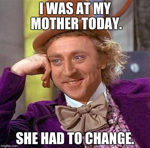 Creepy Condescending Wonka Meme | I WAS AT MY MOTHER TODAY. SHE HAD TO CHANGE. | image tagged in memes,creepy condescending wonka | made w/ Imgflip meme maker