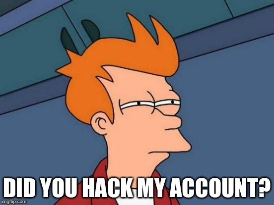 Futurama Fry Meme | DID YOU HACK MY ACCOUNT? | image tagged in memes,futurama fry | made w/ Imgflip meme maker