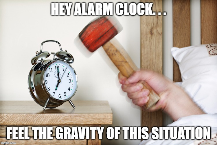 HEY ALARM CLOCK. . . FEEL THE GRAVITY OF THIS SITUATION | made w/ Imgflip meme maker