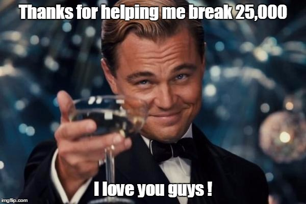 Another IMGflip landmark for me. | Thanks for helping me break 25,000 I love you guys ! | image tagged in memes,leonardo dicaprio cheers | made w/ Imgflip meme maker