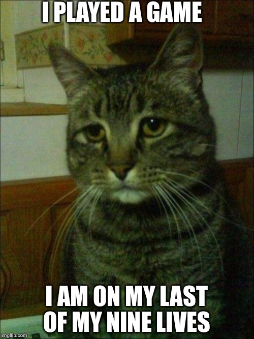 Depressed Cat |  I PLAYED A GAME; I AM ON MY LAST OF MY NINE LIVES | image tagged in memes,depressed cat | made w/ Imgflip meme maker
