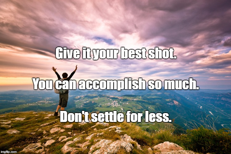 accomplishment |  Give it your best shot. You can accomplish so much. Don't settle for less. | image tagged in accomplishment | made w/ Imgflip meme maker