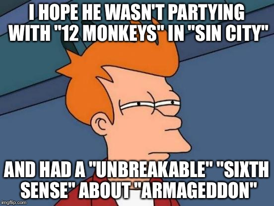 "Futurama Fry Meme | I HOPE HE WASN'T PARTYING WITH ""12 MONKEYS"" IN ""SIN CITY"" AND HAD A ""UNBREAKABLE"" ""SIXTH SENSE"" ABOUT ""ARMAGEDDON"" 