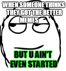 Smirk Rage Face | WHEN SOMEONE THINKS THEY GOT THE BETTER MEMES BUT U AIN'T EVEN STARTED | image tagged in memes,smirk rage face | made w/ Imgflip meme maker